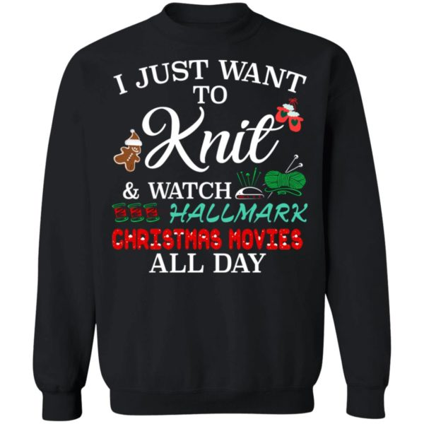 I just want to knit and watch Hallmark Christmas movies all day sweatshirt