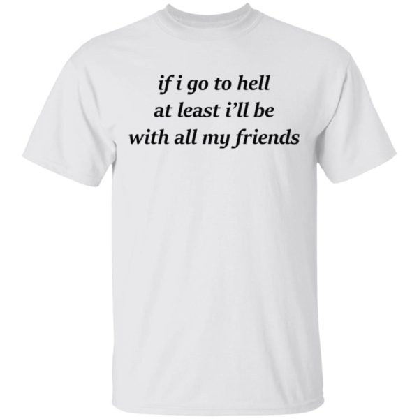 if i go to hell at least i'll be with my friends shirt