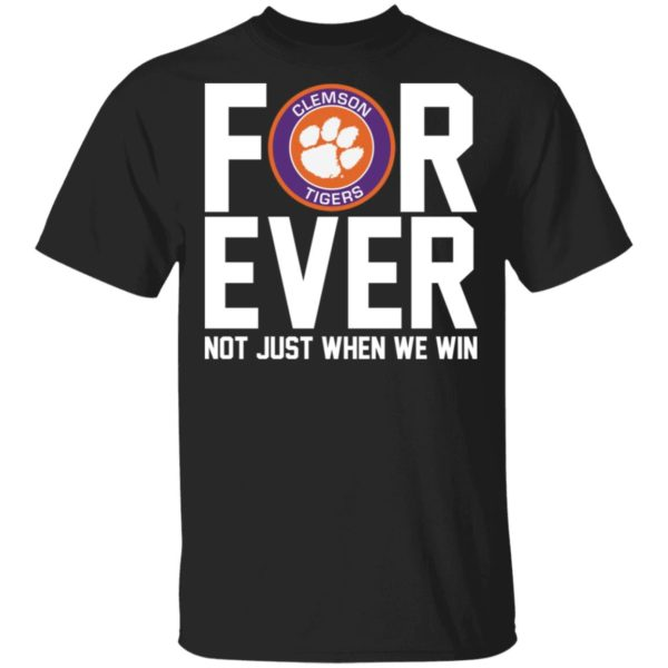 Clemson Tigers forever not just when we win shirt