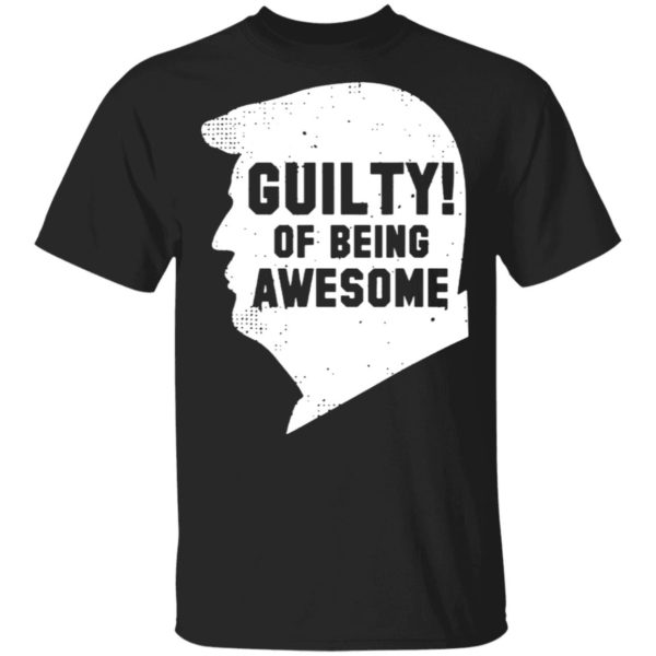 Donald Trump Guilty of being awesome shirt