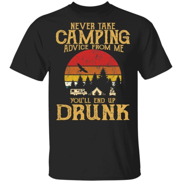 Never take camping advice from me you'll end up drunk shirt