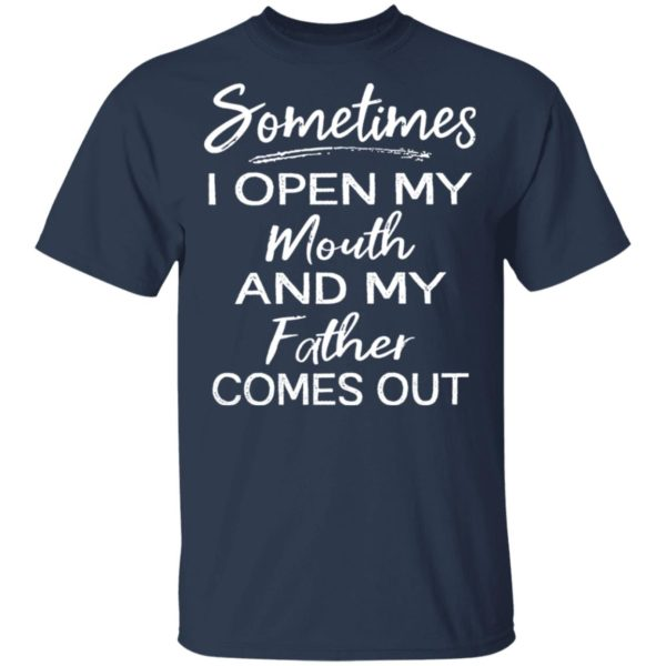 Sometimes I open my mouth and my father comes out shirt 2