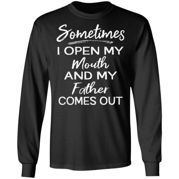 Sometimes I open my mouth and my father comes out shirt 5