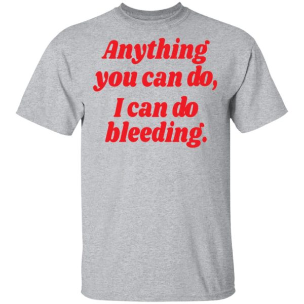 Anything you can do i can do bleeding shirt 2