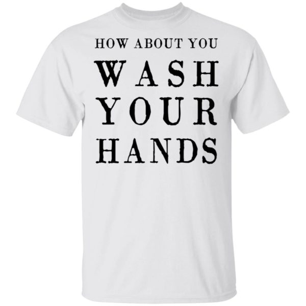 How about you wash your hands shirt 1