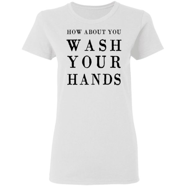 How about you wash your hands shirt 3