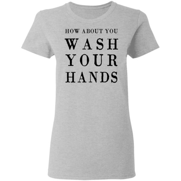 How about you wash your hands shirt 4