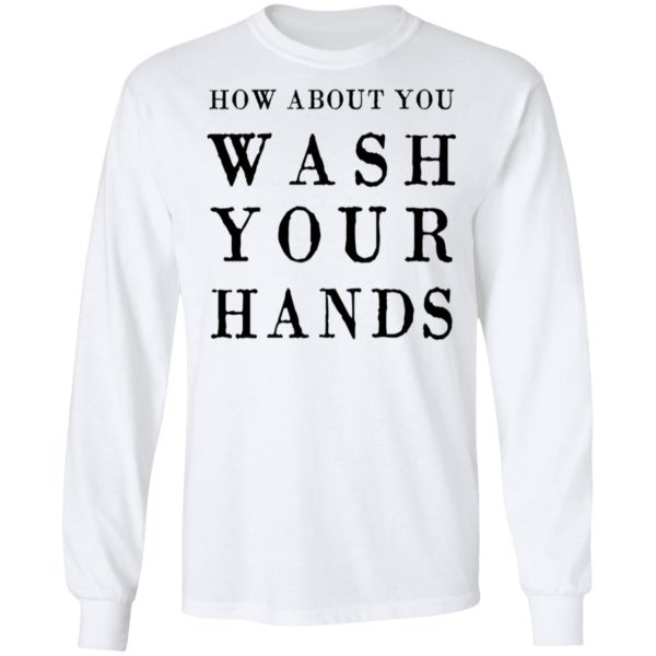 How about you wash your hands shirt 6