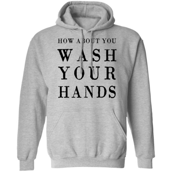 How about you wash your hands shirt 7