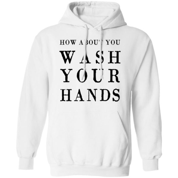 How about you wash your hands shirt 8