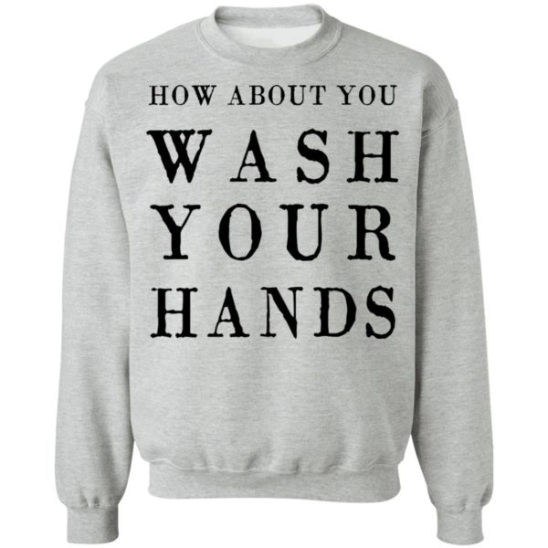 How about you wash your hands shirt 9
