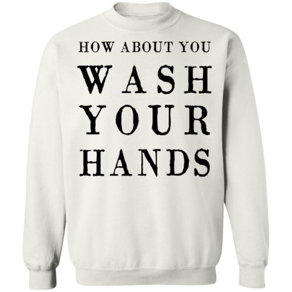 How about you wash your hands shirt 10