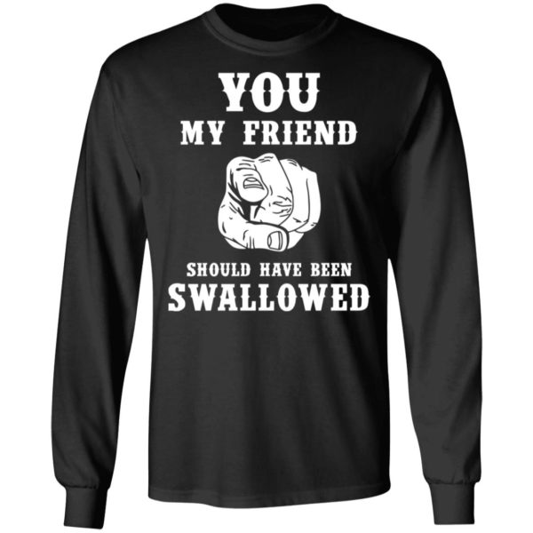 You my friend should have been swallowed shirt 5
