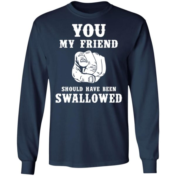 You my friend should have been swallowed shirt 6