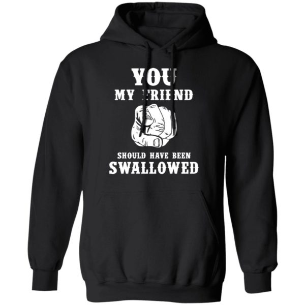 You my friend should have been swallowed shirt 7