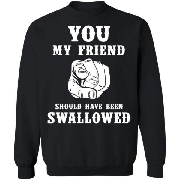 You my friend should have been swallowed shirt 9