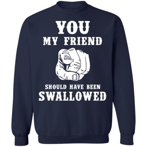 You my friend should have been swallowed shirt 10
