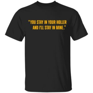 You stay in your holler and I'll stay in mine shirt