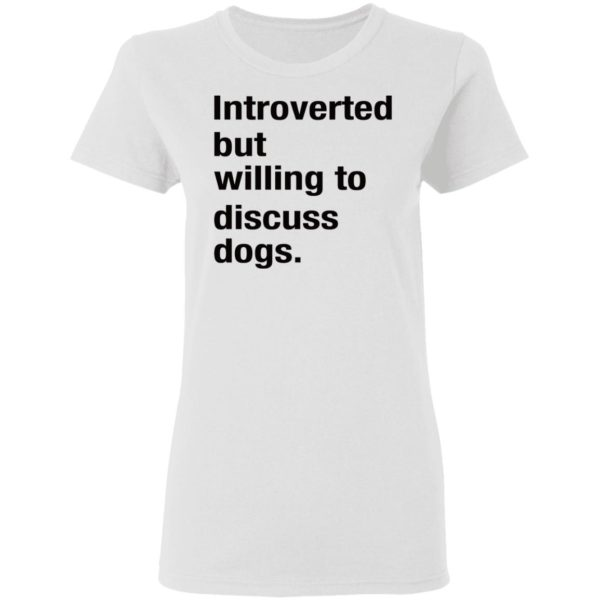 Introverted but willing to discuss dogs shirt 3