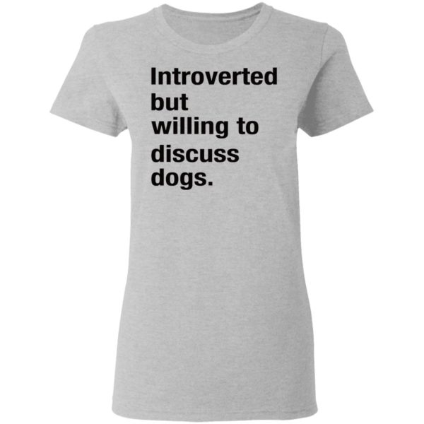Introverted but willing to discuss dogs shirt 4