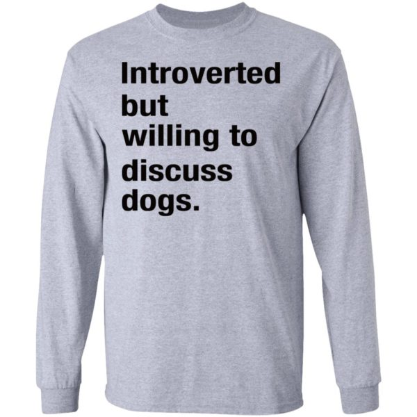 Introverted but willing to discuss dogs shirt 5