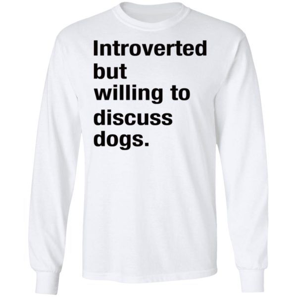 Introverted but willing to discuss dogs shirt 6