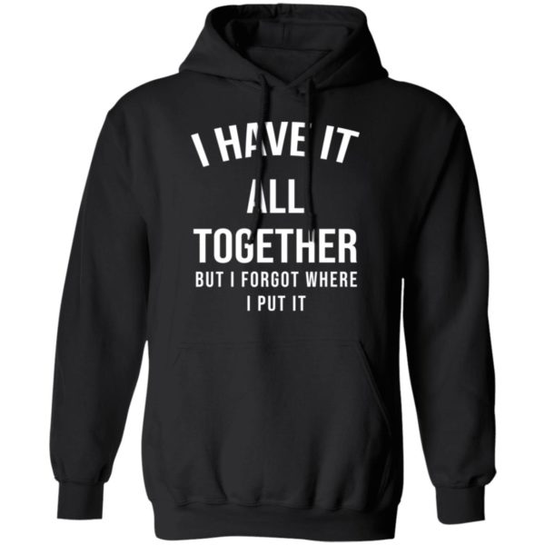I have it all together but I forgot where I put it shirt 7