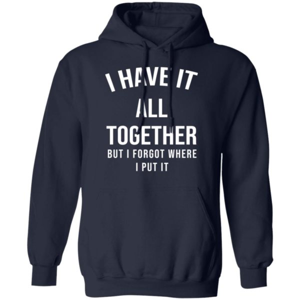 I have it all together but I forgot where I put it shirt 8