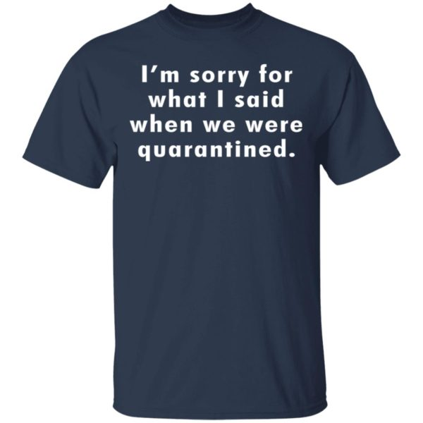 I'm sorry for what I said when we were quarantined shirt 2