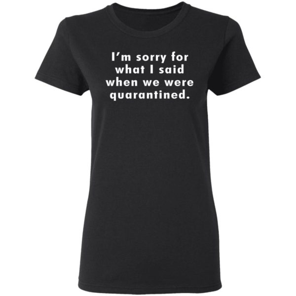 I'm sorry for what I said when we were quarantined shirt 3