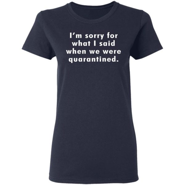 I'm sorry for what I said when we were quarantined shirt 4