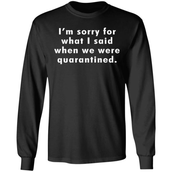 I'm sorry for what I said when we were quarantined shirt 5