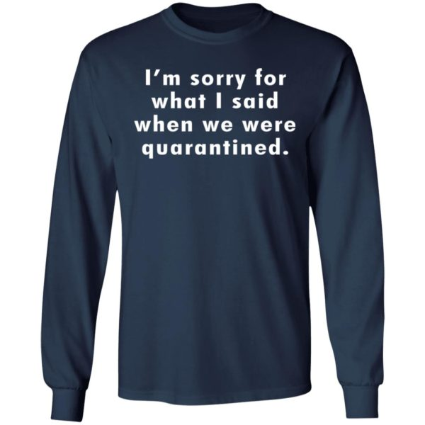 I'm sorry for what I said when we were quarantined shirt 6