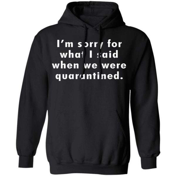 I'm sorry for what I said when we were quarantined shirt 7