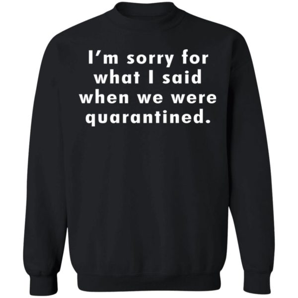 I'm sorry for what I said when we were quarantined shirt 9