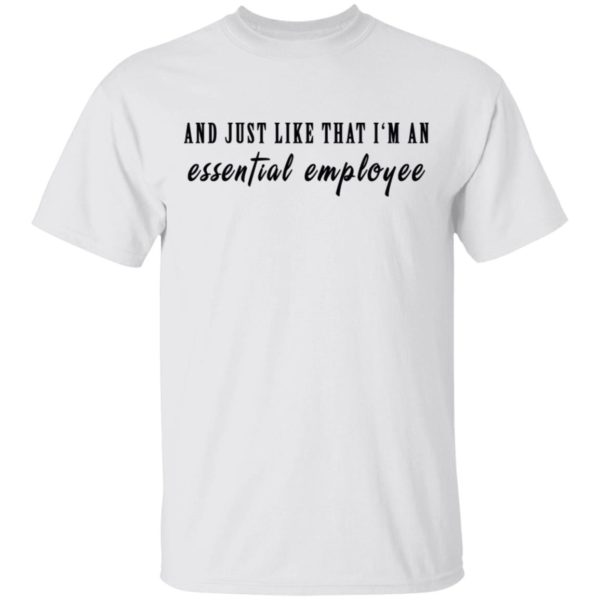 And just like that I'm an essential employee shirt