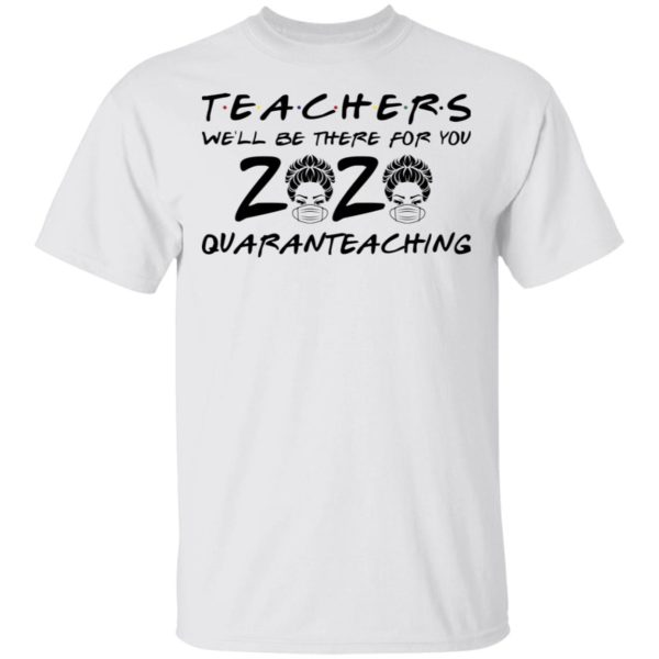 Teacher 2020 we'll be there for you quarantine shirt