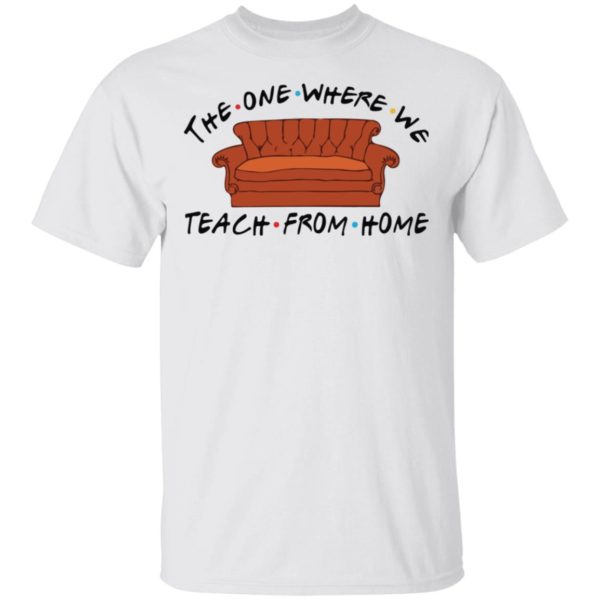 The one where we teach from home shirt