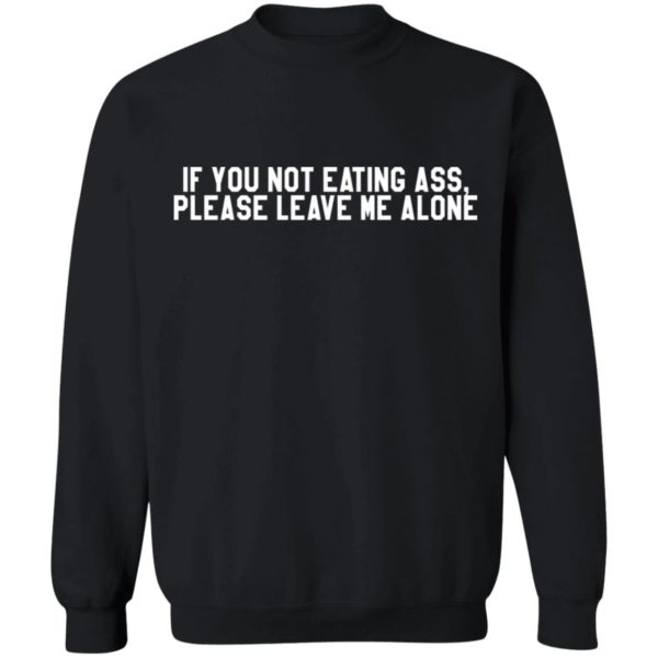 If you not eating ass please leave me alone shirt 9
