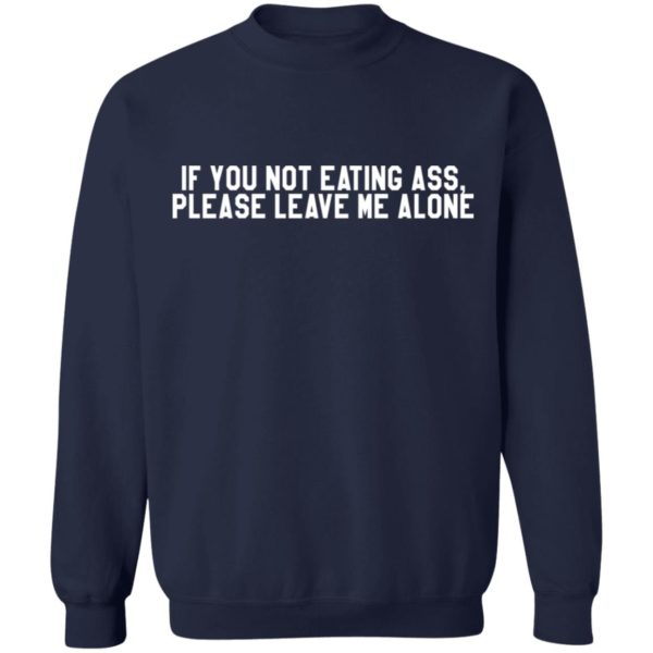 If you not eating ass please leave me alone shirt 10