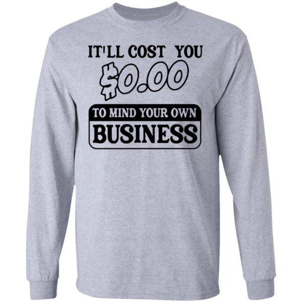 It'll cost you $0.00 to mind your own business shirt 5