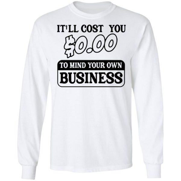 It'll cost you $0.00 to mind your own business shirt 6