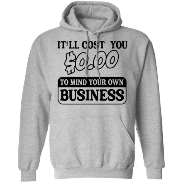 It'll cost you $0.00 to mind your own business shirt 7