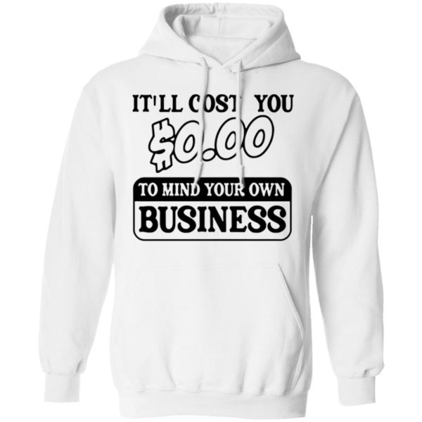It'll cost you $0.00 to mind your own business shirt 8