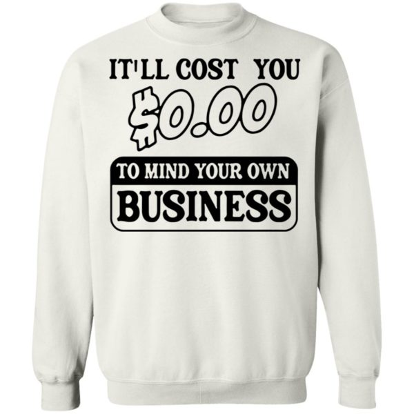 It'll cost you $0.00 to mind your own business shirt 10