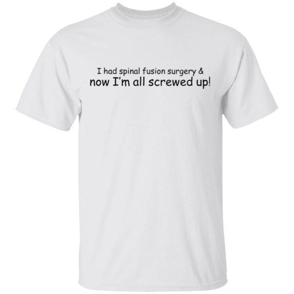I had spinal fusion surgery now I'm all screwed up shirt 1