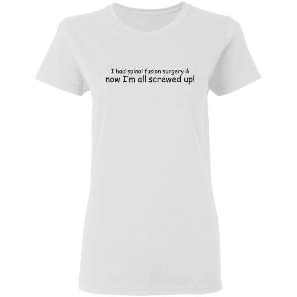 I had spinal fusion surgery now I'm all screwed up shirt 3