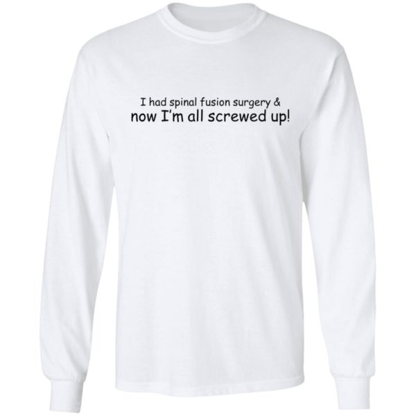 I had spinal fusion surgery now I'm all screwed up shirt 6