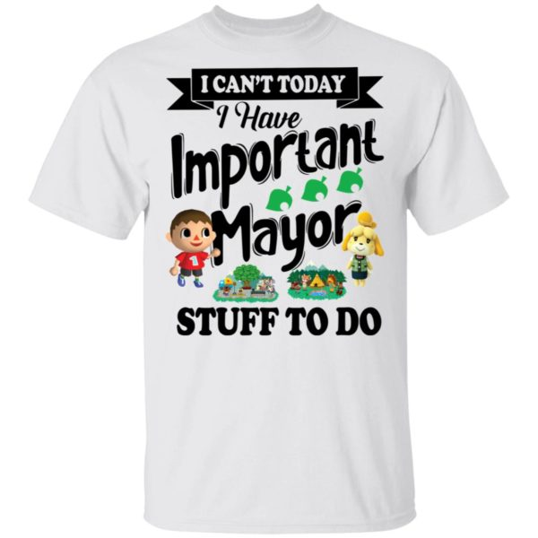 I can't today I have important mayor stuff to do shirt
