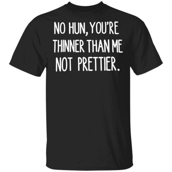 No hun you are thinner than me not prettier shirt